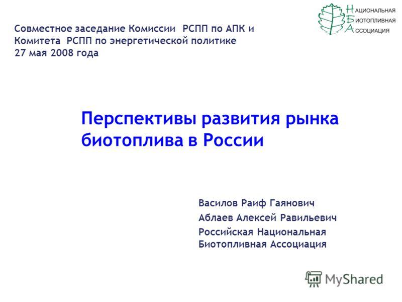 Перспективы развития рынка биотоплива в России Василов Раиф Гаянович Аблаев Алексей Равильевич Российская Национальная Биотопливная Ассоциация Cовместное заседание Комиссии РСПП по АПК и Комитета РСПП по энергетической политике 27 мая 2008 года