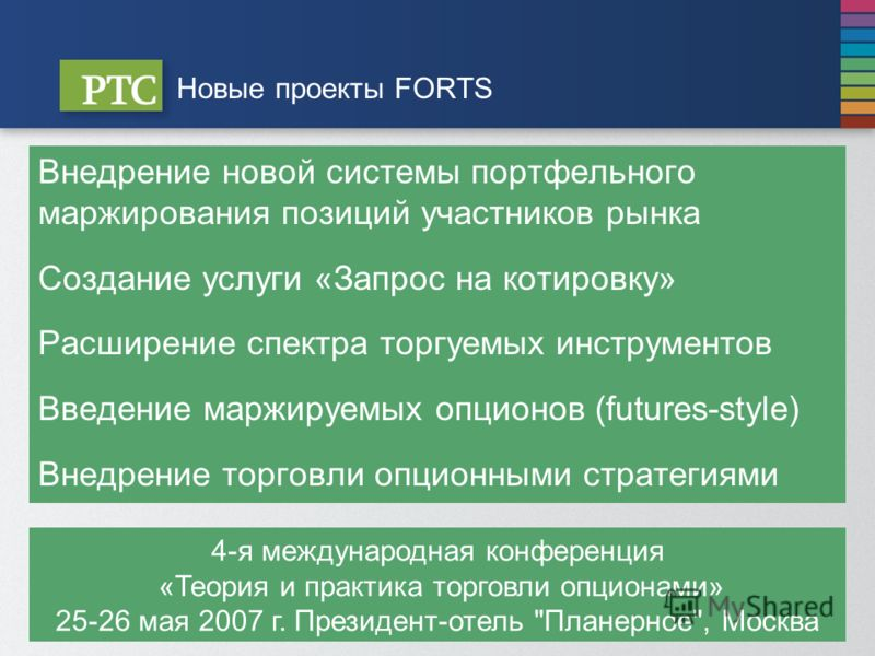Новые проекты FORTS Внедрение новой системы портфельного маржирования позиций участников рынка Создание услуги «Запрос на котировку» Расширение спектра торгуемых инструментов Введение маржируемых опционов (futures-style) Внедрение торговли опционными