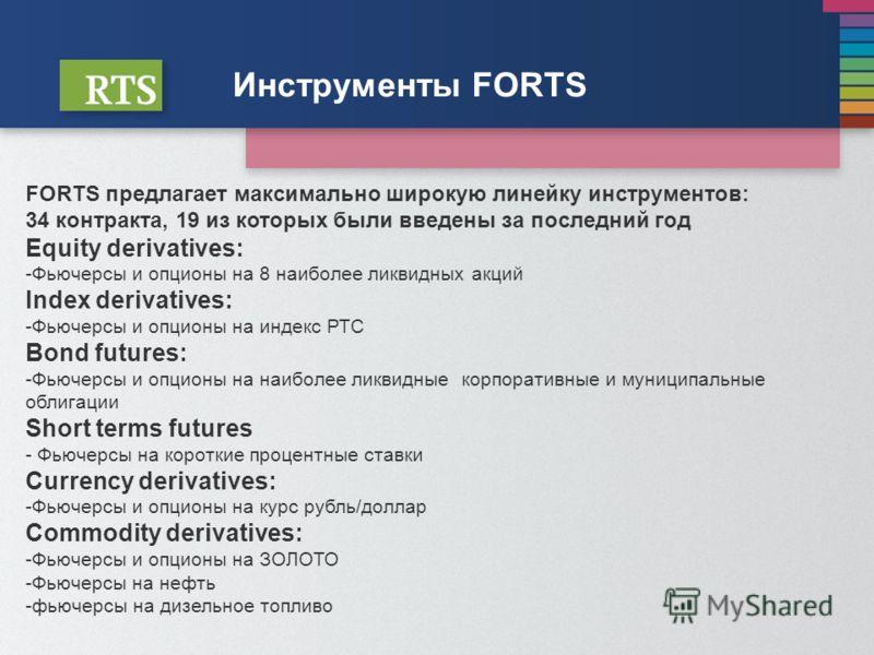 Инструменты FORTS FORTS предлагает максимально широкую линейку инструментов: 34 контракта, 19 из которых были введены за последний год Equity derivatives: -Фьючерсы и опционы на 8 наиболее ликвидных акций Index derivatives: -Фьючерсы и опционы на инд