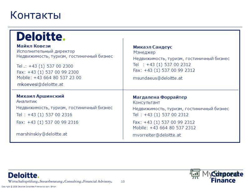 Контакты Copyright © 2008 Deloitte Corporate Finance Advisory GmbH 10 Tel.: +43 (1) 537 00 2300 Fax: +43 (1) 537 00 99 2300 Mobile: +43 664 80 537 23 00 mkoevesi Майкл Ковези Исполнительный директор Недвижимость, туризм, гостиничный бизнес. mkoevesi@