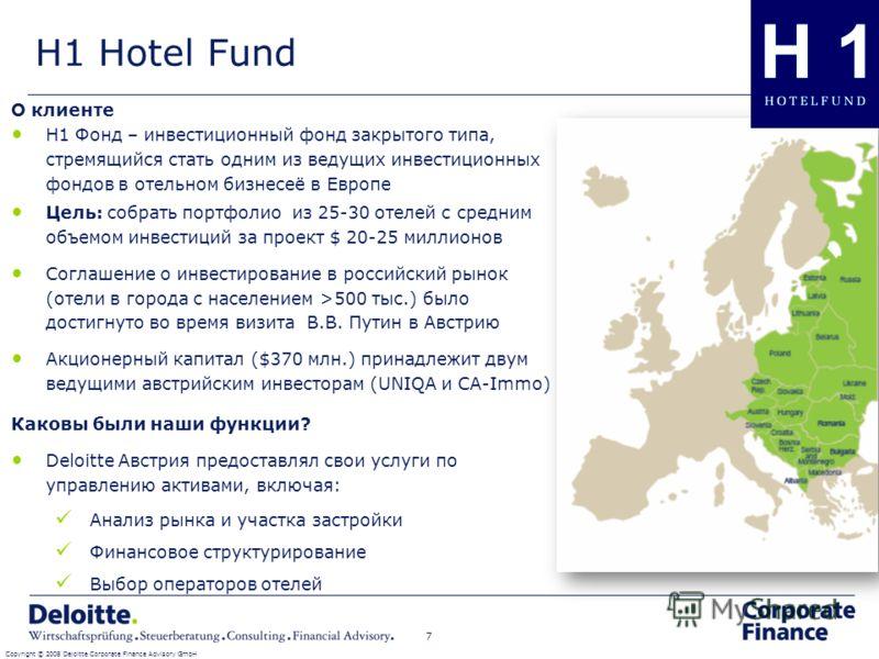 H1 Hotel Fund Copyright © 2008 Deloitte Corporate Finance Advisory GmbH 7 О клиенте H1 Фонд – инвестиционный фонд закрытого типа, стремящийся стать одним из ведущих инвестиционных фондов в отельном бизнесеё в Европе Цель: собрать портфолио из 25-30 о