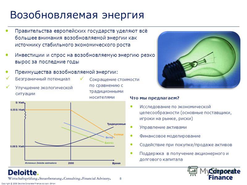 Возобновляемая энергия Copyright © 2008 Deloitte Corporate Finance Advisory GmbH 8 Правительства европейских государств уделяют всё большее внимания возобновляемой энергии как источнику стабильного экономического роста Инвестиции и спрос на возобновл