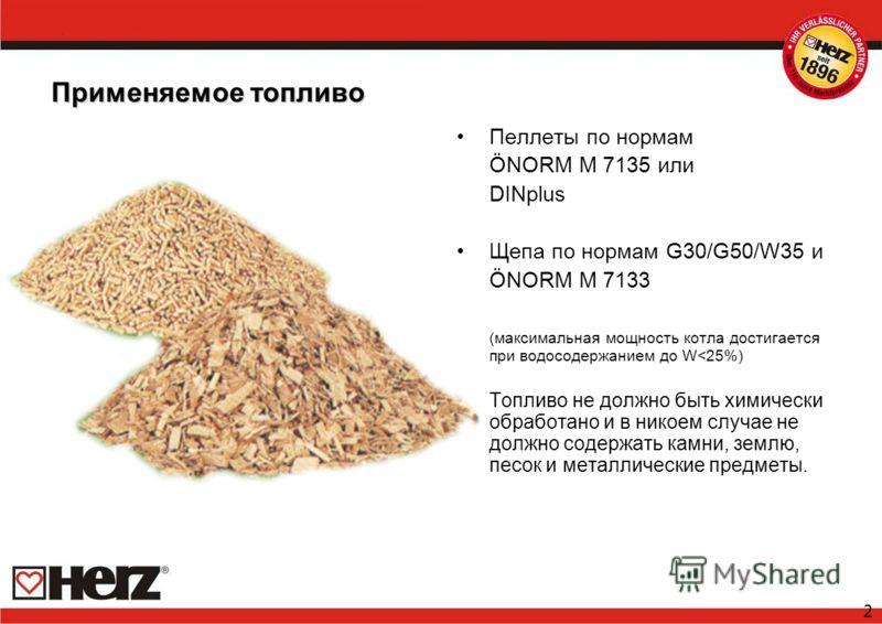 2 Применяемое топливо Пеллеты по нормам ÖNORM M 7135 или DINplus Щепа по нормам G30/G50/W35 и ÖNORM M 7133 (максимальная мощность котла достигается при водосодержанием до W