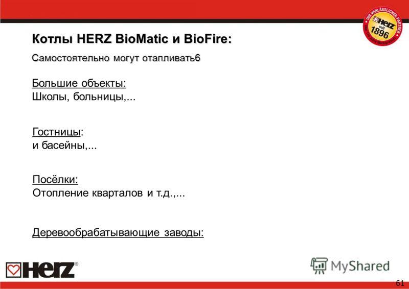 61 Котлы HERZ BioMatic и BioFire: Самостоятельно могут отапливать6 Большие объекты: Школы, больницы,... Гостницы: и басейны,... Посёлки: Отопление кварталов и т.д.,... Деревообрабатывающие заводы: