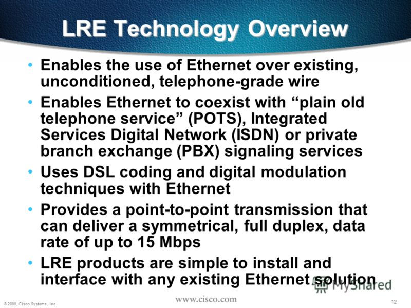 12 © 2000, Cisco Systems, Inc. 12 LRE Technology Overview Enables the use of Ethernet over existing, unconditioned, telephone-grade wire Enables Ethernet to coexist with plain old telephone service (POTS), Integrated Services Digital Network (ISDN) o