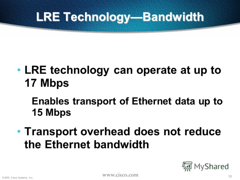 13 © 2000, Cisco Systems, Inc. 13 LRE TechnologyBandwidth LRE technology can operate at up to 17 Mbps Enables transport of Ethernet data up to 15 Mbps Transport overhead does not reduce the Ethernet bandwidth