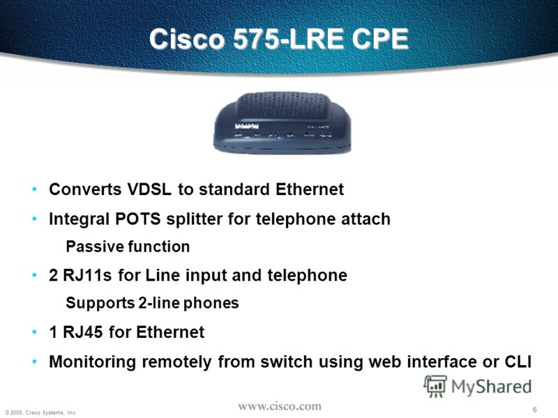 6 © 2000, Cisco Systems, Inc. 6 Cisco 575-LRE CPE Converts VDSL to standard Ethernet Integral POTS splitter for telephone attach Passive function 2 RJ11s for Line input and telephone Supports 2-line phones 1 RJ45 for Ethernet Monitoring remotely from