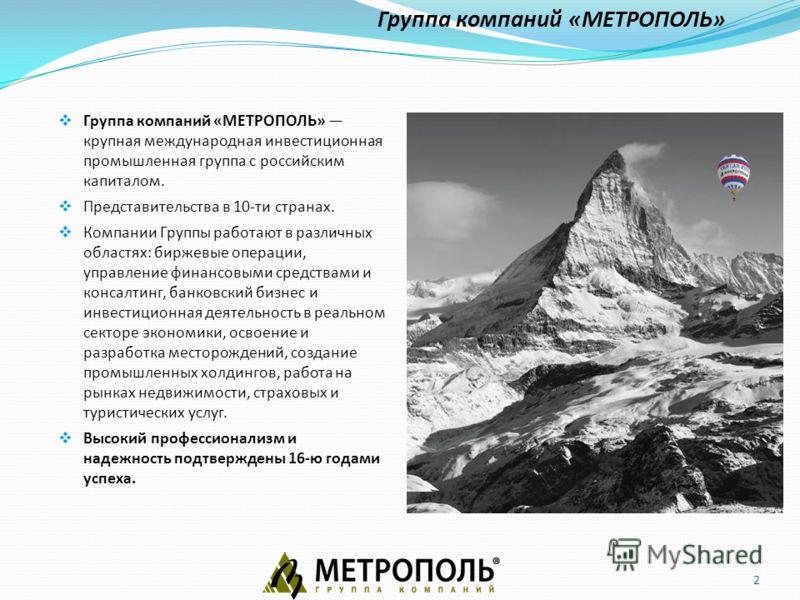 2 Группа компаний «МЕТРОПОЛЬ» крупная международная инвестиционная промышленная группа с российским капиталом. Представительства в 10-ти странах. Компании Группы работают в различных областях: биржевые операции, управление финансовыми средствами и ко