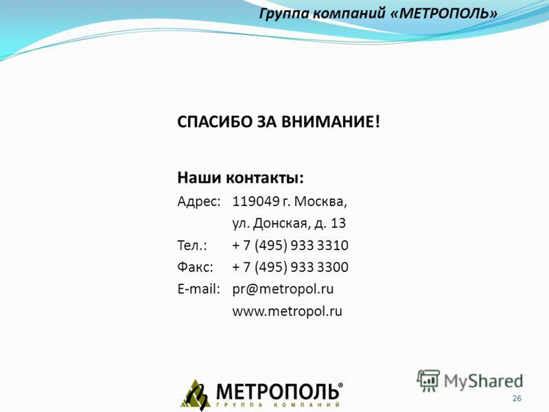 26 Наши контакты: Адрес:119049 г. Москва, ул. Донская, д. 13 Тел.: + 7 (495) 933 3310 Факс: + 7 (495) 933 3300 E-mail:pr@metropol.ru www.metropol.ru Группа компаний «МЕТРОПОЛЬ» СПАСИБО ЗА ВНИМАНИЕ!