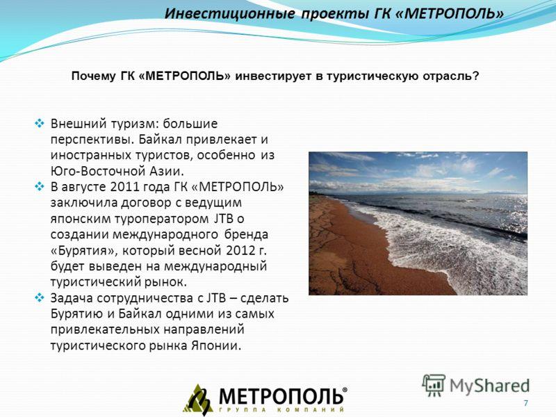 7 Внешний туризм: большие перспективы. Байкал привлекает и иностранных туристов, особенно из Юго-Восточной Азии. В августе 2011 года ГК «МЕТРОПОЛЬ» заключила договор с ведущим японским туроператором JTB о создании международного бренда «Бурятия», кот