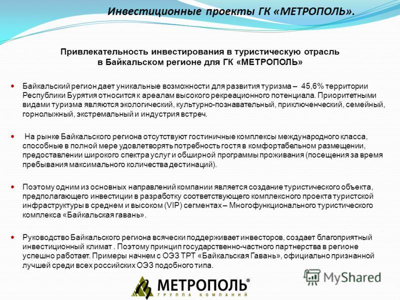 Инвестиционные проекты ГК «МЕТРОПОЛЬ». Привлекательность инвестирования в туристическую отрасль в Байкальском регионе для ГК «МЕТРОПОЛЬ» Байкальский регион дает уникальные возможности для развития туризма – 45,6% территории Республики Бурятия относит
