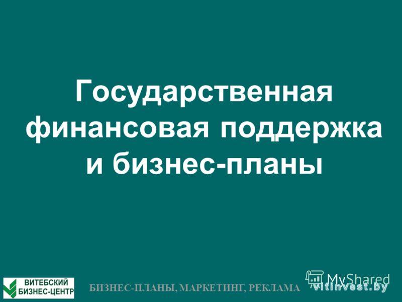 Государственная финансовая поддержка и бизнес-планы БИЗНЕС-ПЛАНЫ, МАРКЕТИНГ, РЕКЛАМА