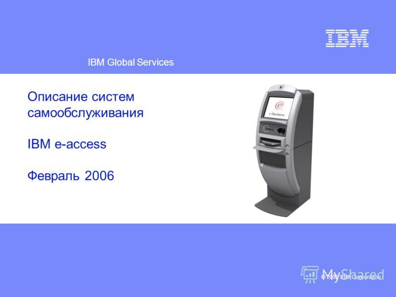 IBM Global Services © 2006 IBM Corporation Описание систем самообслуживания IBM e-access Февраль 2006