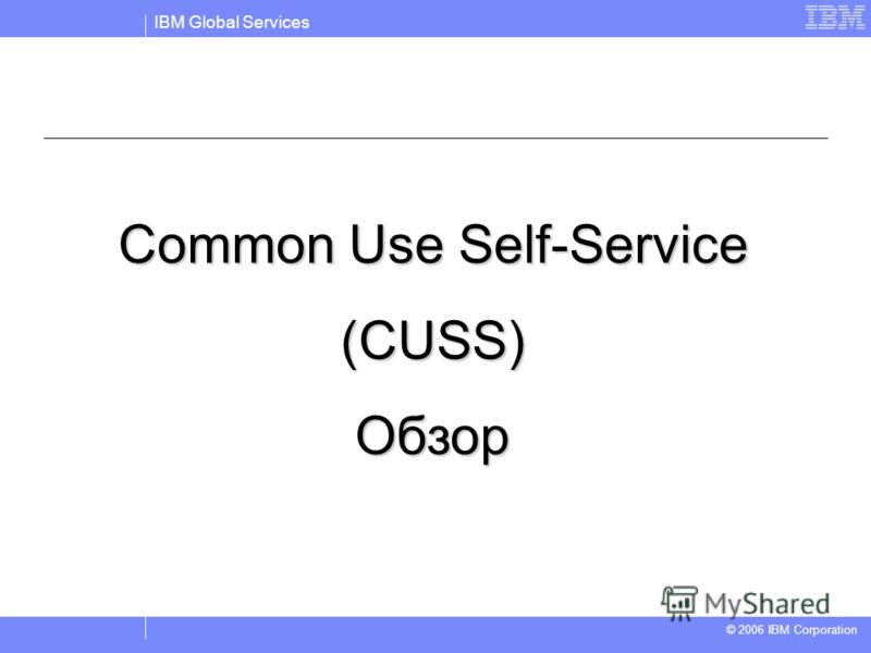 IBM Global Services © 2004 IBM Corporation © 2006 IBM Corporation Common Use Self-Service (CUSS)Обзор