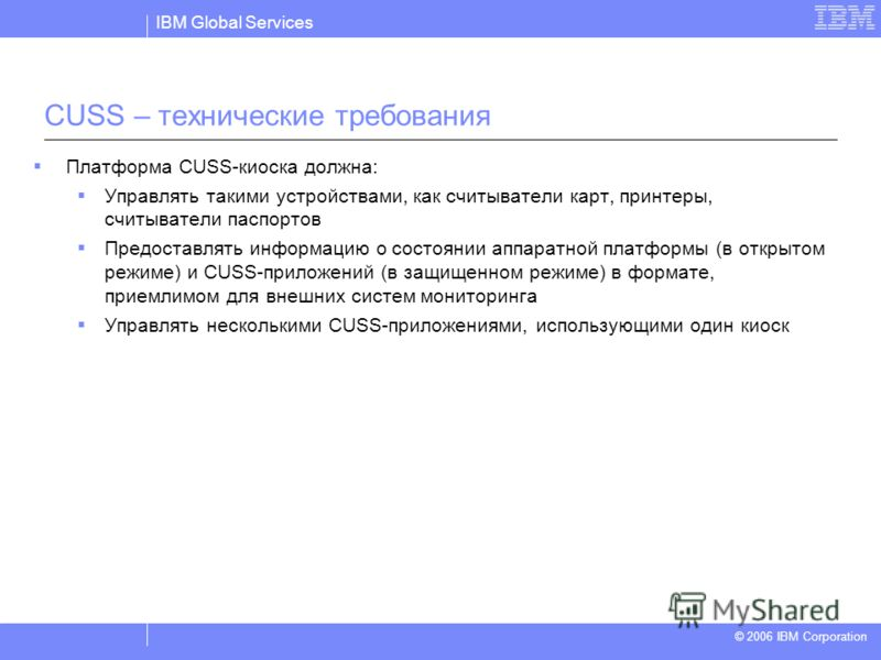 IBM Global Services © 2004 IBM Corporation © 2006 IBM Corporation CUSS – технические требования Платформа CUSS-киоска должна: Управлять такими устройствами, как считыватели карт, принтеры, считыватели паспортов Предоставлять информацию о состоянии ап
