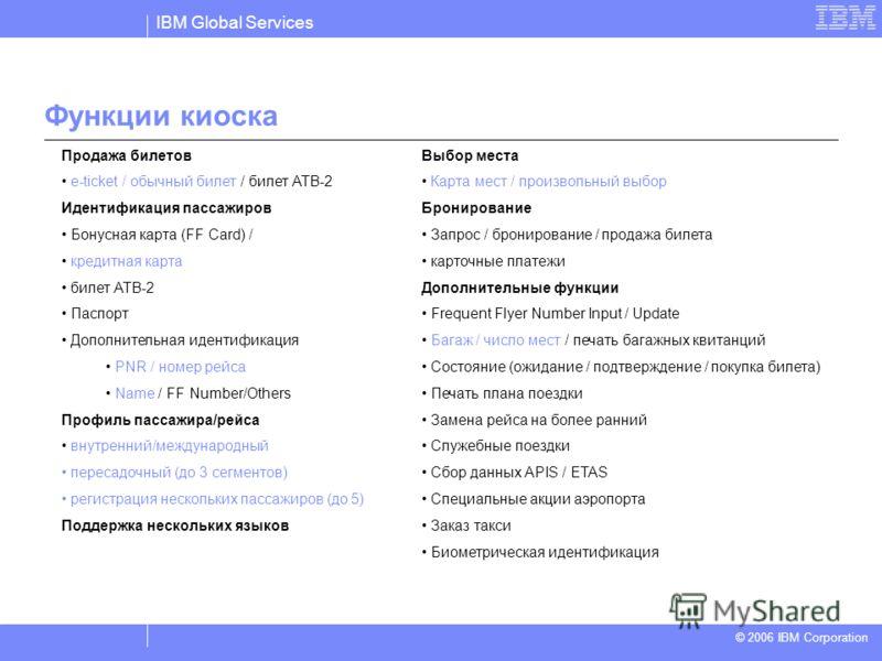 IBM Global Services © 2004 IBM Corporation © 2006 IBM Corporation Продажа билетов e-ticket / обычный билет / билет ATB-2 Идентификация пассажиров Бонусная карта (FF Card) / кредитная карта билет ATB-2 Паспорт Дополнительная идентификация PNR / номер