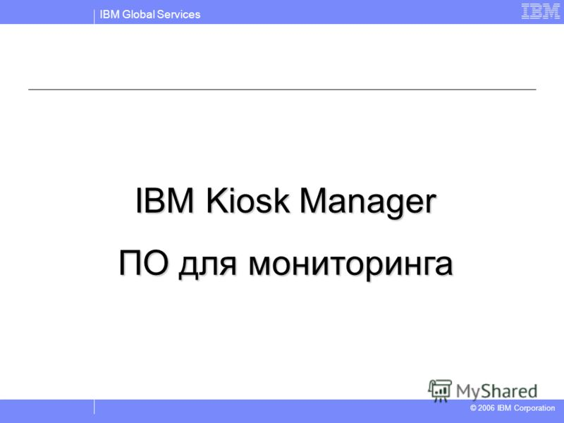 IBM Global Services © 2004 IBM Corporation © 2006 IBM Corporation IBM Kiosk Manager ПО для мониторинга