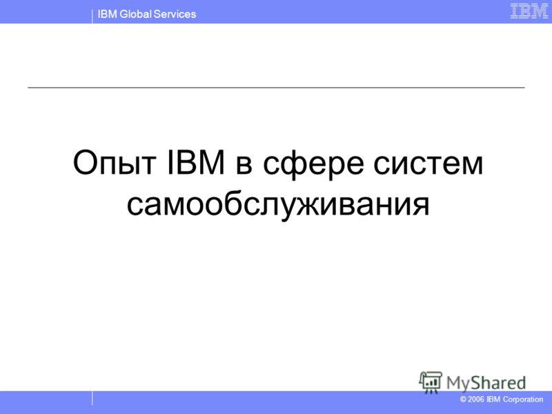 IBM Global Services © 2004 IBM Corporation © 2006 IBM Corporation Опыт IBM в сфере систем самообслуживания