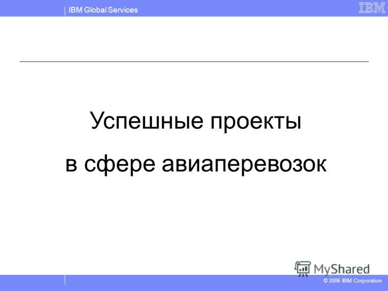 IBM Global Services © 2004 IBM Corporation © 2006 IBM Corporation Успешные проекты в сфере авиаперевозок