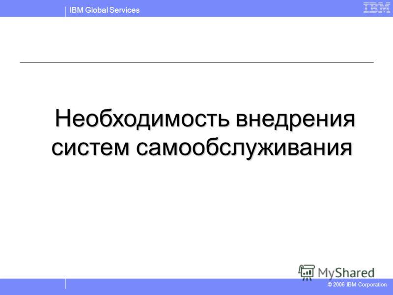 IBM Global Services © 2004 IBM Corporation © 2006 IBM Corporation Необходимость внедрения систем самообслуживания Необходимость внедрения систем самообслуживания