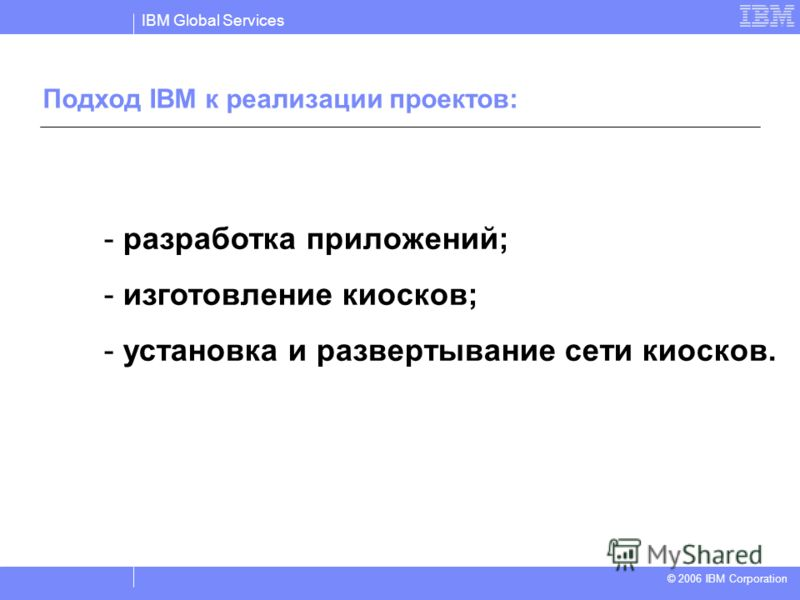 IBM Global Services © 2004 IBM Corporation © 2006 IBM Corporation - разработка приложений; - изготовление киосков; - установка и развертывание сети киосков. Подход IBM к реализации проектов: