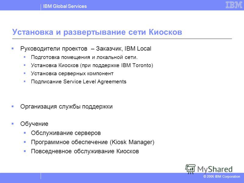 IBM Global Services © 2004 IBM Corporation © 2006 IBM Corporation Установка и развертывание сети Киосков Руководители проектов – Заказчик, IBM Local Подготовка помещения и локальной сети. Установка Киосков (при поддержке IBM Toronto) Установка сервер