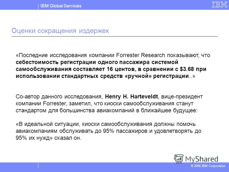 IBM Global Services © 2004 IBM Corporation © 2006 IBM Corporation Оценки сокращения издержек «Последние исследования компании Forrester Research показывают, что себестоимость регистрации одного пассажира системой самообслуживания составляет 16 центов