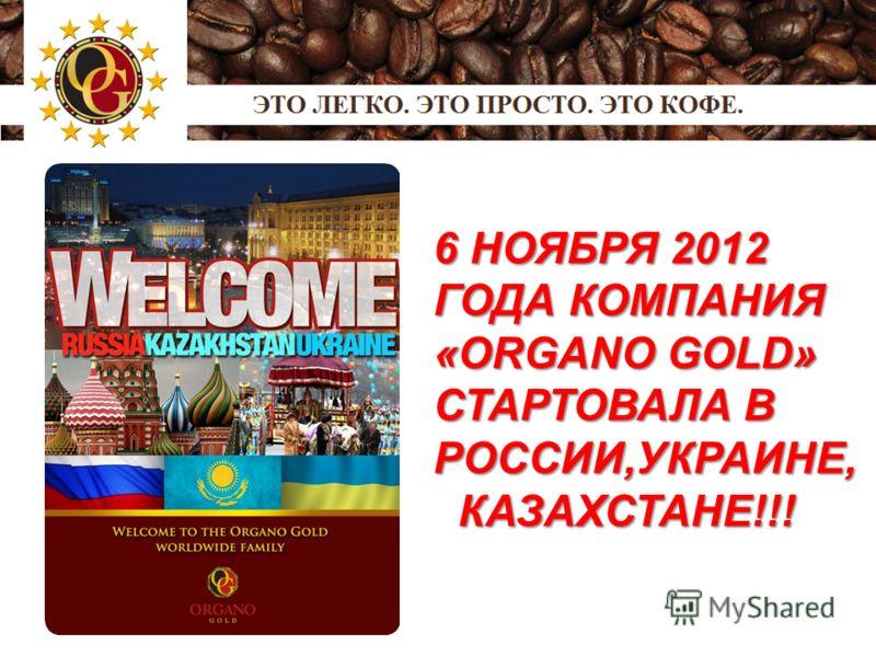6 НОЯБРЯ 2012 ГОДА КОМПАНИЯ «ORGANO GOLD» СТАРТОВАЛА В РОССИИ,УКРАИНЕ, КАЗАХСТАНЕ!!! КАЗАХСТАНЕ!!!