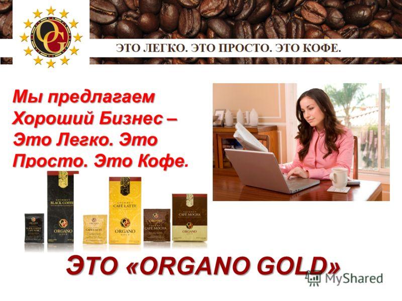 Мы предлагаем Хороший Бизнес – Это Легко. Это Просто. Это Кофе Это Легко. Это Просто. Это Кофе. Э ТО «ORGANO GOLD» Э ТО «ORGANO GOLD»