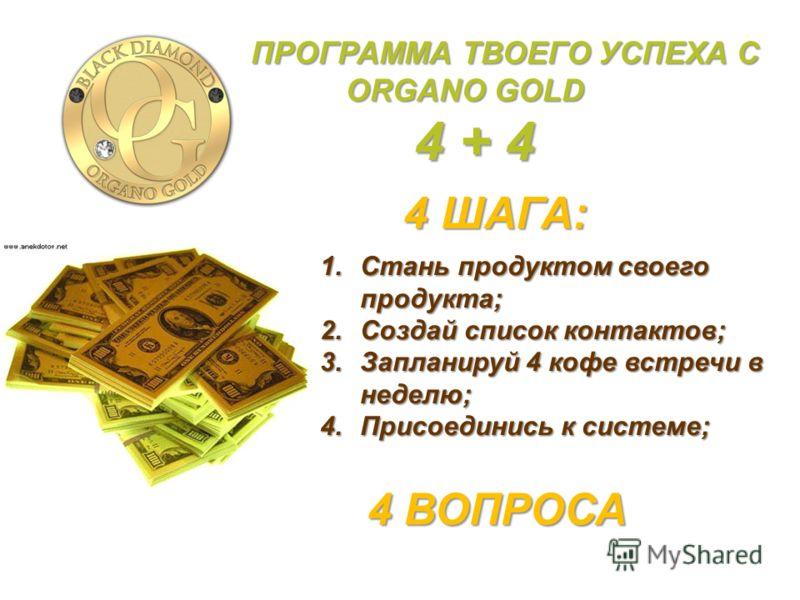 4 ШАГА: 1.Стань продуктом своего продукта; 2.Создай список контактов; 3.Запланируй 4 кофе встречи в неделю; 4.Присоединись к системе; 4 ВОПРОСА ПРОГРАММА ТВОЕГО УСПЕХА C ORGANO GOLD ORGANO GOLD 4 + 4 4 + 4