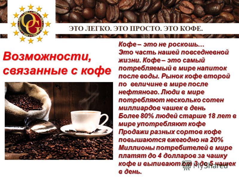 Возможности, связанные с кофе Кофе – это не роскошь… Это часть нашей повседневной жизни. Кофе – это самый потребляемый в мире напиток после воды. Рынок кофе второй по величине в мире после нефтяного. Люди в мире потребляют несколько сотен миллиардов