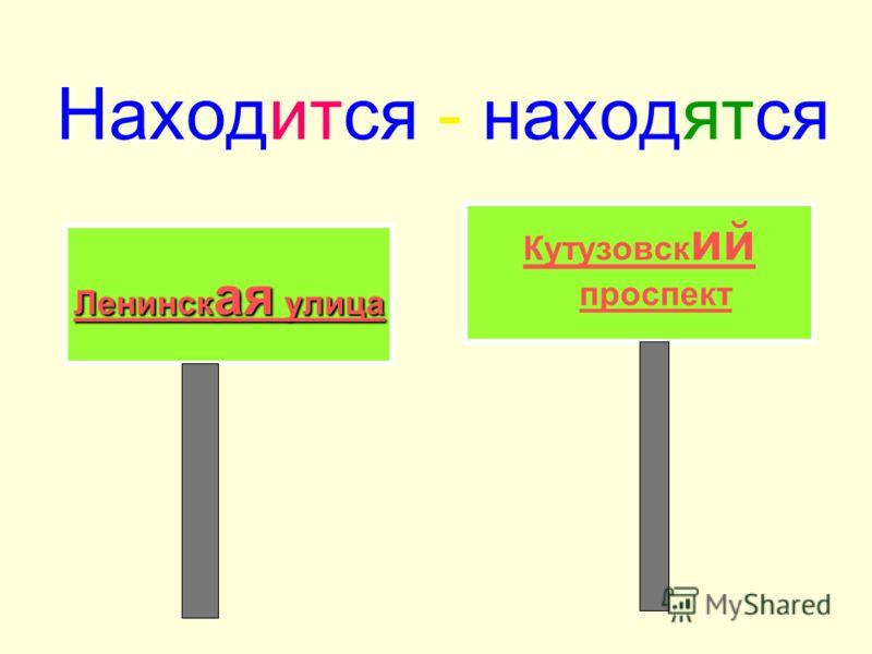 Находится - находятся 1....находится за углом 2.... находится вот здесь 3....находится вон там 4.....находится на улице Пушкина.