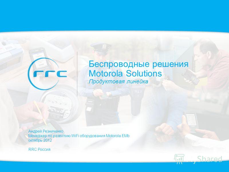 Беспроводные решения Motorola Solutions Продуктовая линейка Андрей Резниченко Менеджер по развитию WiFi оборудования Motorola EMb октябрь 2012 RRC Россия