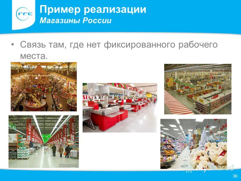 Пример реализации Магазины России Связь там, где нет фиксированного рабочего места. 30