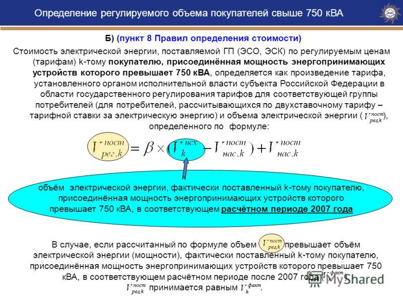 Б) (пункт 8 Правил определения стоимости) Стоимость электрической энергии, поставляемой ГП (ЭСО, ЭСК) по регулируемым ценам (тарифам) k-тому покупателю, присоединённая мощность энергопринимающих устройств которого превышает 750 кВА, определяется как