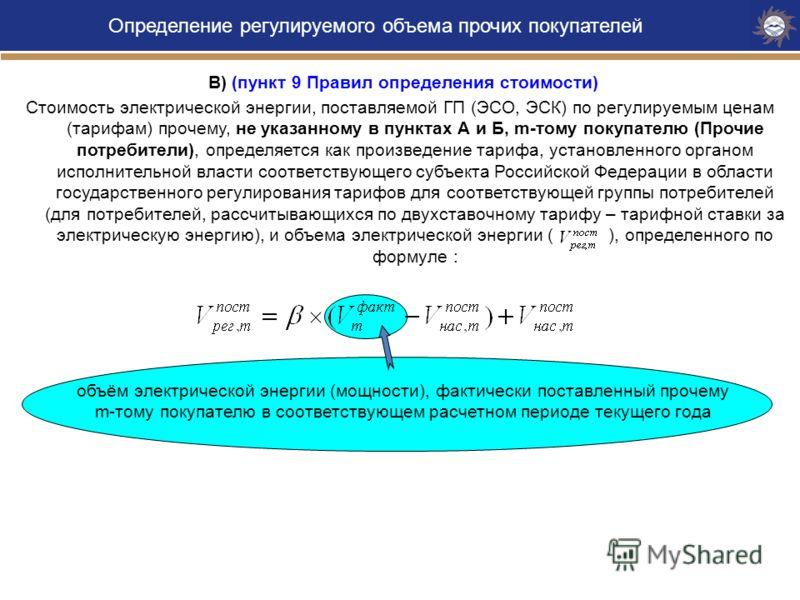 В) (пункт 9 Правил определения стоимости) Стоимость электрической энергии, поставляемой ГП (ЭСО, ЭСК) по регулируемым ценам (тарифам) прочему, не указанному в пунктах А и Б, m-тому покупателю (Прочие потребители), определяется как произведение тарифа