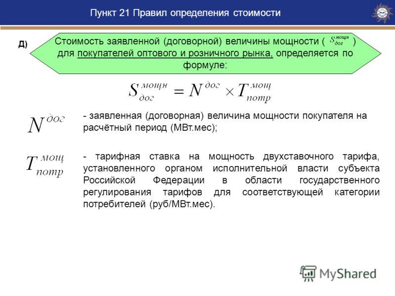 Пункт 21 Правил определения стоимости Стоимость заявленной (договорной) величины мощности ( ) для покупателей оптового и розничного рынка, определяется по формуле: - заявленная (договорная) величина мощности покупателя на расчётный период (МВт.мес);