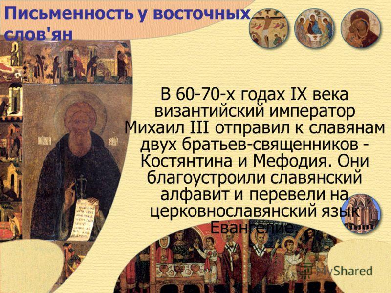 Письменность у восточных слов'ян В 60-70-х годах IX века византийский император Михаил III отправил к славянам двух братьев-священников - Костянтинa и Мефодия. Они благоустроили славянский алфавит и перевели на церковнославянский язык Евангелие.