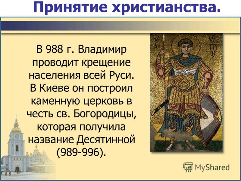 Принятие христианства. В 988 г. Владимир проводит крещение населения всей Руси. В Киеве он построил каменную церковь в честь св. Богородицы, которая получила название Десятинной (989-996).