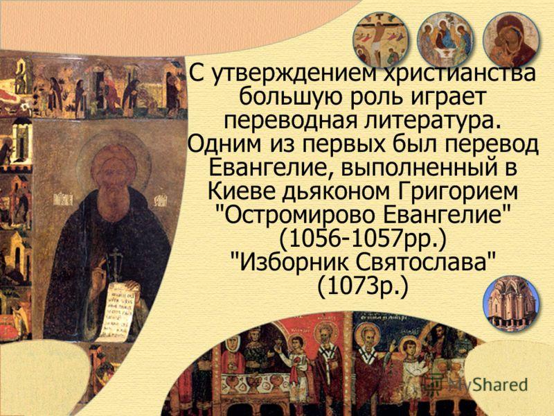 С утверждением христианства большую роль играет переводная литература. Одним из первых был перевод Евангелие, выполненный в Киеве дьяконом Григорием Остромирово Евангелие (1056-1057рр.) Изборник Святослава (1073р.)