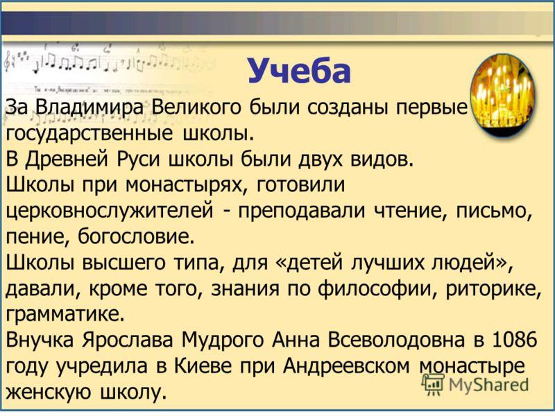 За Владимира Великого были созданы первые государственные школы. В Древней Руси школы были двух видов. Школы при монастырях, готовили церковнослужителей - преподавали чтение, письмо, пение, богословие. Школы высшего типа, для «детей лучших людей», да