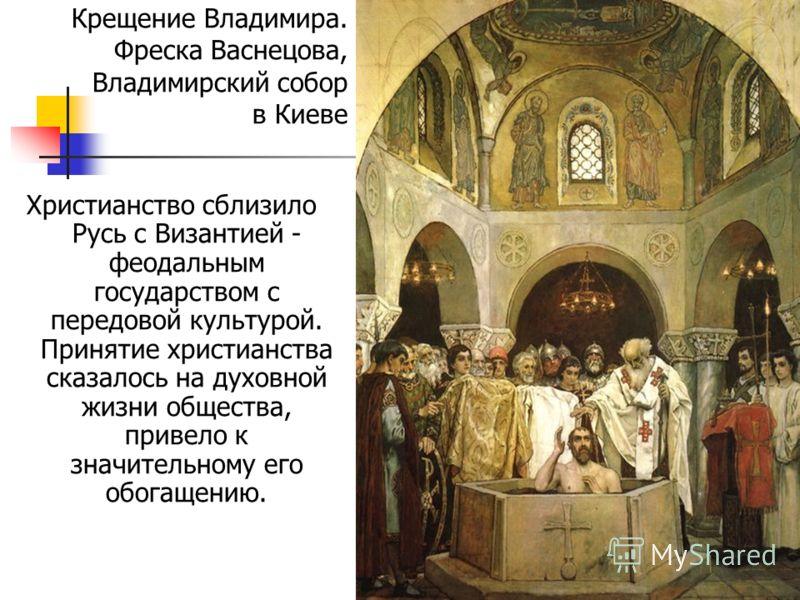 Христианство сблизило Русь с Византией - феодальным государством с передовой культурой. Принятие христианства сказалось на духовной жизни общества, привело к значительному его обогащению. Крещение Владимира. Фреска Васнецова, Владимирский собор в Кие