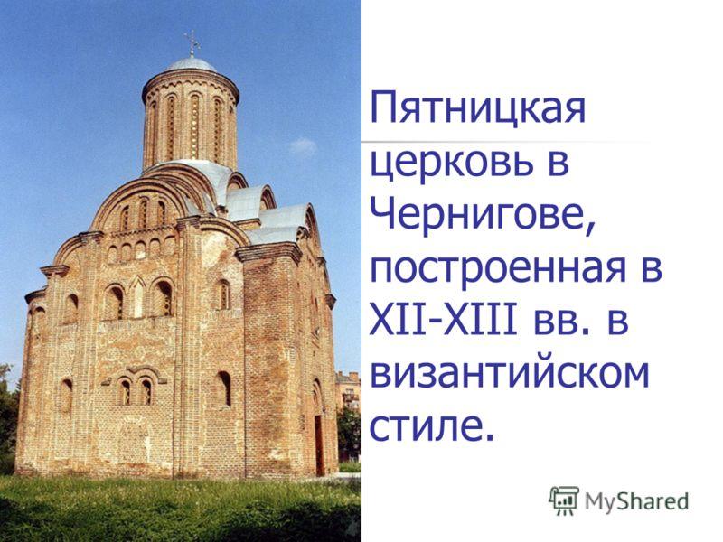 Пятницкая церковь в Чернигове, построенная в XII-XIII вв. в византийском стиле.