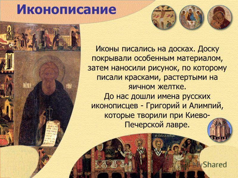 Иконописание Иконы писались на досках. Доску покрывали особенным материалом, затем наносили рисунок, по которому писали красками, растертыми на яичном желтке. До нас дошли имена русских иконописцев - Григорий и Алимпий, которые творили при Киево- Печ