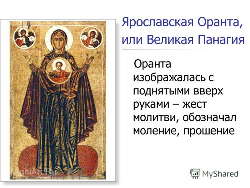 Ярославская Оранта, или Великая Панагия Оранта изображалась с поднятыми вверх руками – жест молитви, обозначал моление, прошение