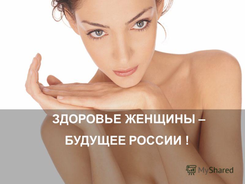 ЗДОРОВЬЕ ЖЕНЩИНЫ – БУДУЩЕЕ РОССИИ !