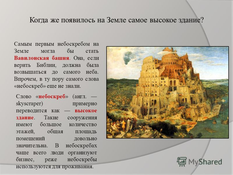 Когда же появилось на Земле самое высокое здание? Самым первым небоскребом на Земле могла бы стать Вавилонская башня. Она, если верить Библии, должна была возвышаться до самого неба. Впрочем, в ту пору самого слова «небоскреб» еще не знали. Слово «не