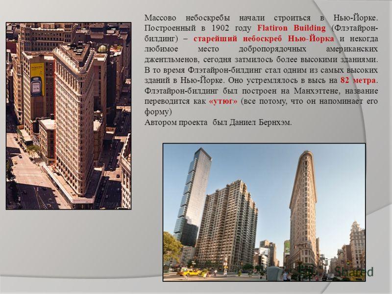 Массово небоскребы начали строиться в Нью-Йорке. Построенный в 1902 году Flatiron Building (Флэтайрон- билдинг) – старейший небоскреб Нью-Йорка и некогда любимое место добропорядочных американских джентльменов, сегодня затмилось более высокими здания