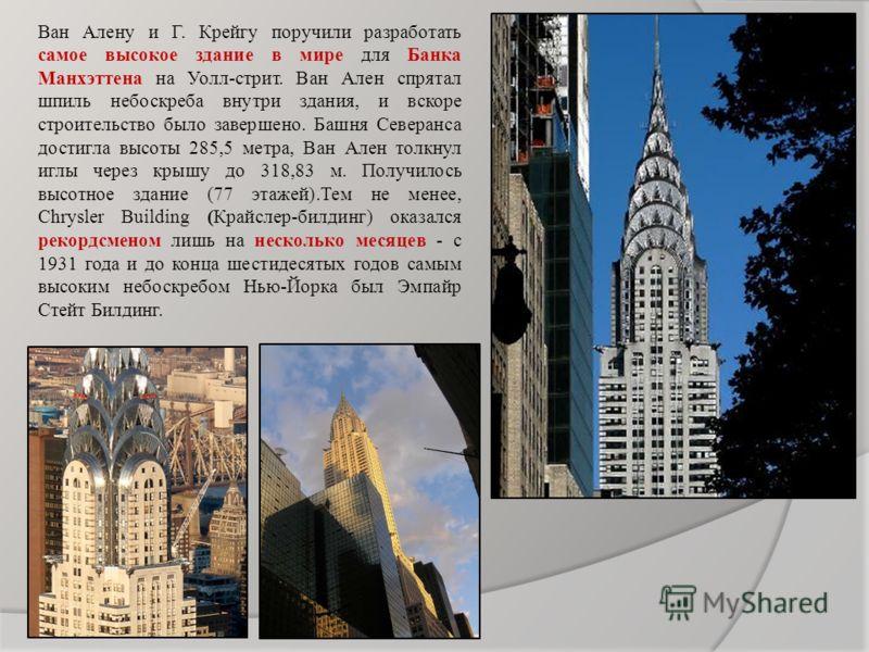 Ван Алену и Г. Крейгу поручили разработать самое высокое здание в мире для Банка Манхэттена на Уолл-стрит. Ван Ален спрятал шпиль небоскреба внутри здания, и вскоре строительство было завершено. Башня Северанса достигла высоты 285,5 метра, Ван Ален т