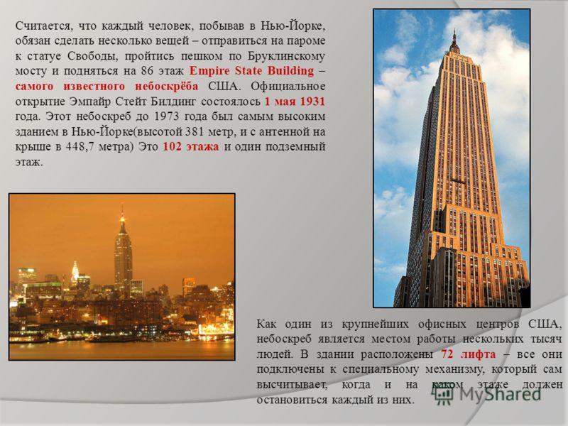Считается, что каждый человек, побывав в Нью-Йорке, обязан сделать несколько вещей – отправиться на пароме к статуе Свободы, пройтись пешком по Бруклинскому мосту и подняться на 86 этаж Empire State Building – самого известного небоскрёба США. Официа